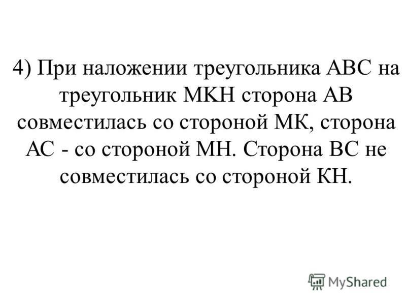 4) При наложении треугольника ABC на треугольник MKH сторона АВ совместилась со стороной МК, сторона АС - со стороной МН. Сторона ВС не совместилась со стороной КН.