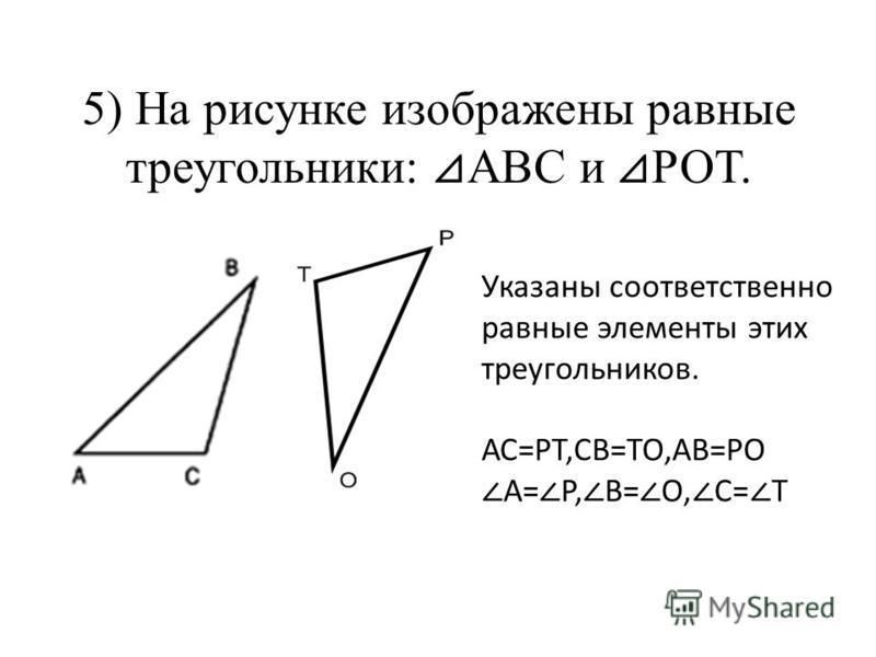 5) На рисунке изображены равные треугольники: АВС и РОТ. Указаны соответственно равные элементы этих треугольников. АС=РТ,СВ=ТО,АВ=РО А= Р, В= О, С= Т