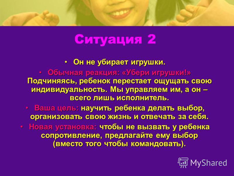 Ситуация 2 Он не убирает игрушки. Обычная реакция: «Убери игрушки!» Подчиняясь, ребенок перестает ощущать свою индивидуальность. Мы управляем им, а он – всего лишь исполнитель. Ваша цель: научить ребенка делать выбор, организовать свою жизнь и отвеча