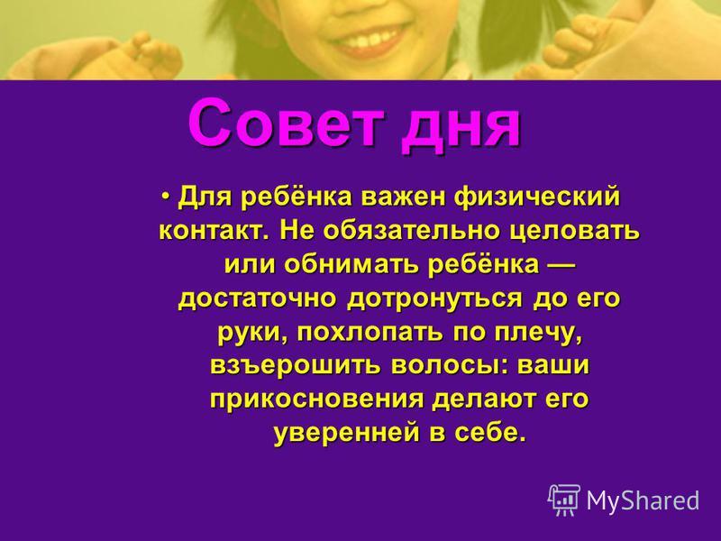 Совет дня Для ребёнка важен физический контакт. Не обязательно целовать или обнимать ребёнка достаточно дотронуться до его руки, похлопать по плечу, взъерошить волосы: ваши прикосновения делают его уверенней в себе.