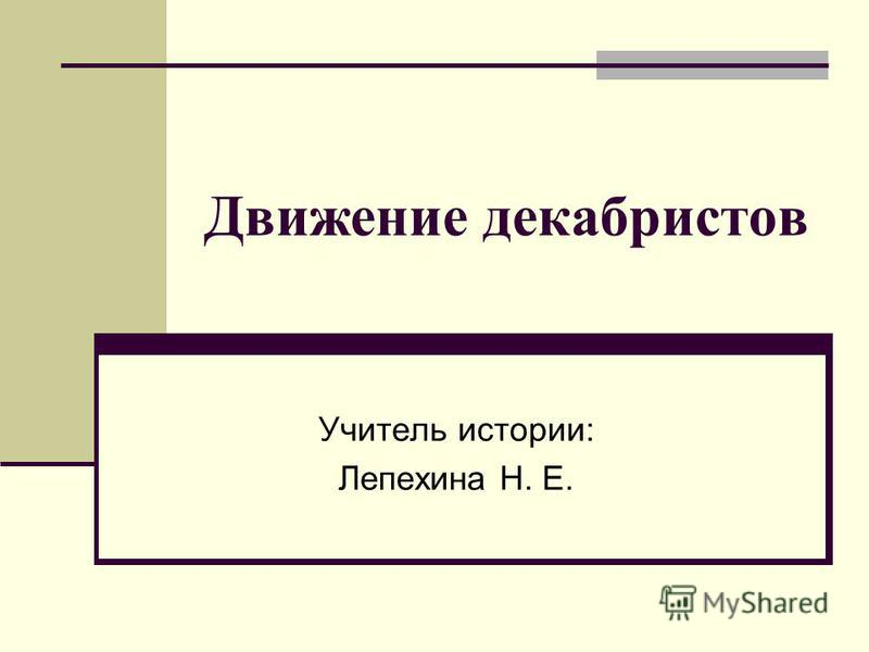 Движение декабристов Учитель истории: Лепехина Н. Е.