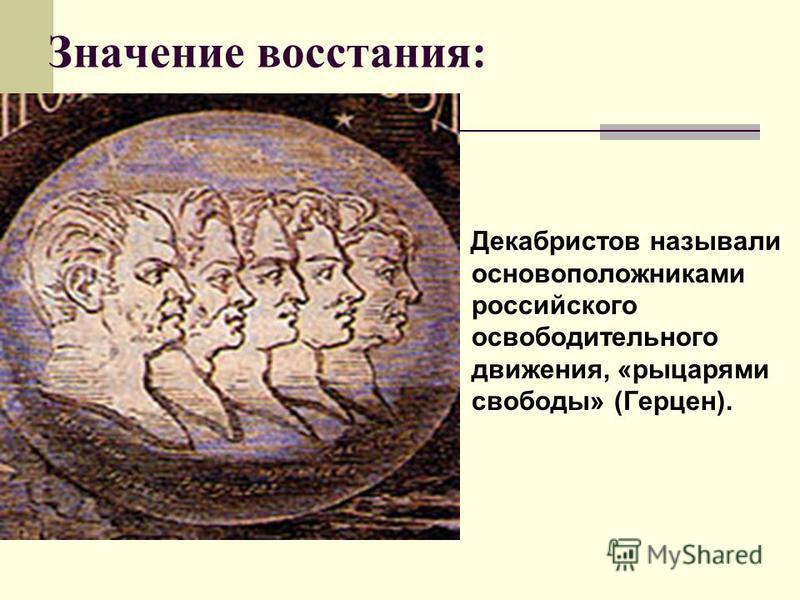 Значение восстания: Декабристов называли основоположниками российского освободительного движения, «рыцарями свободы» (Герцен).