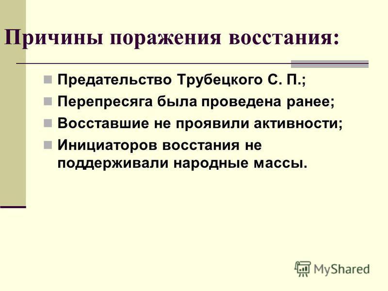 Причины поражения восстания: Предательство Трубецкого С. П.; Перепресяга была проведена ранее; Восставшие не проявили активности; Инициаторов восстания не поддерживали народные массы.