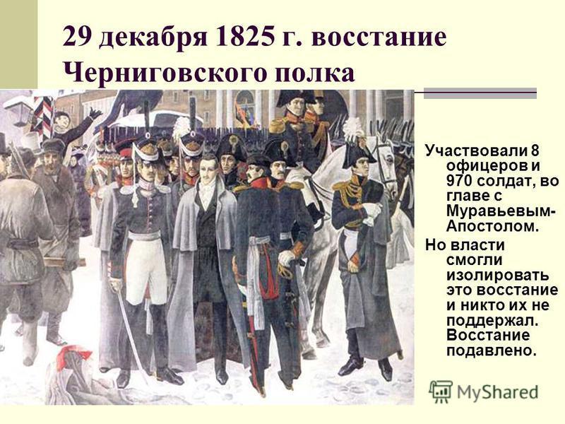 29 декабря 1825 г. восстание Черниговского полка Участвовали 8 офицеров и 970 солдат, во главе с Муравьевым- Апостолом. Но власти смогли изолировать это восстание и никто их не поддержал. Восстание подавлено.