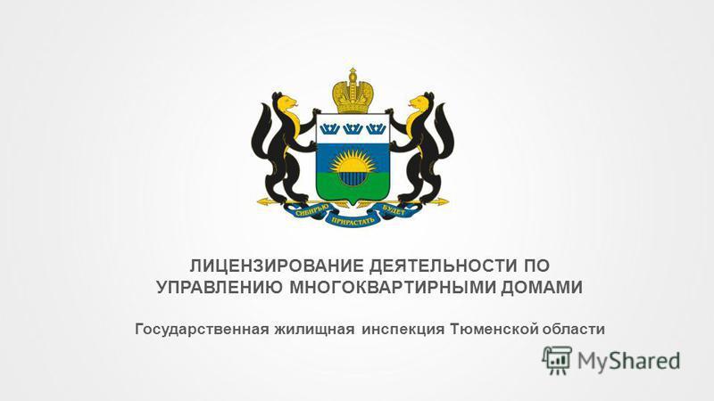 ЛИЦЕНЗИРОВАНИЕ ДЕЯТЕЛЬНОСТИ ПО УПРАВЛЕНИЮ МНОГОКВАРТИРНЫМИ ДОМАМИ Государственная жилищная инспекция Тюменской области