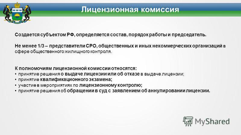 Создается субъектом РФ, определяется состав, порядок работы и председатель. Не менее 1/3 – представители СРО, общественных и иных некоммерческих организаций в сфере общественного жилищного контроля. К полномочиям лицензионной комиссии относятся: прин
