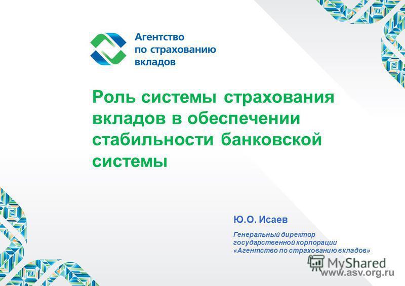 Роль системы страхования вкладов в обеспечении стабильности банковской системы Ю.О. Исаев Генеральный директор государственной корпорации «Агентство по страхованию вкладов»