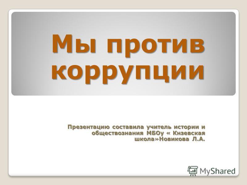 Мы против коррупции Презентацию составила учитель истории и обществознания МБОу « Кнзевская школа»Новикова Л.А.