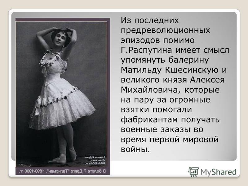 Из последних предреволюционных эпизодов помимо Г.Распутина имеет смысл упомянуть балерину Матильду Кшесинскую и великого князя Алексея Михайловича, которые на пару за огромные взятки помогали фабрикантам получать военные заказы во время первой мирово
