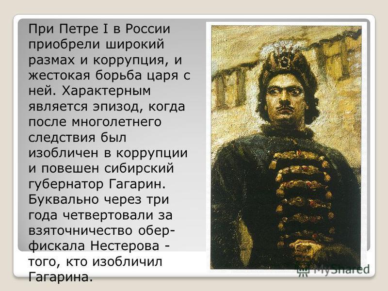 При Петре I в России приобрели широкий размах и коррупция, и жестокая борьба царя с ней. Характерным является эпизод, когда после многолетнего следствия был изобличен в коррупции и повешен сибирский губернатор Гагарин. Буквально через три года четвер