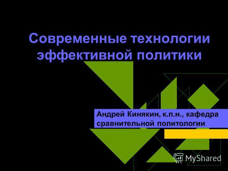 Современные технологии эффективной политики Андрей Кинякин, к.п.н., кафедра сравнительной политологии