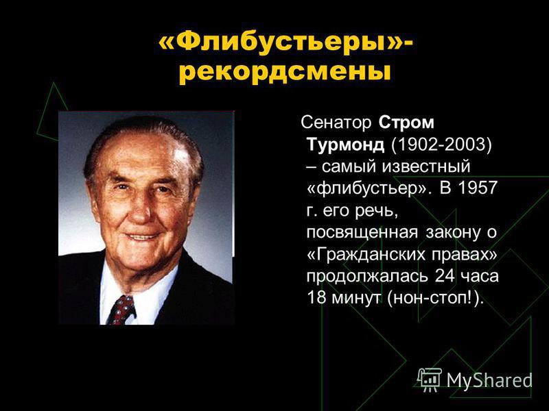 «Флибустьеры»- рекордсмены Сенатор Стром Турмонд (1902-2003) – самый известный «флибустьер». В 1957 г. его речь, посвященная закону о «Гражданских правах» продолжалась 24 часа 18 минут (нон-стоп!).