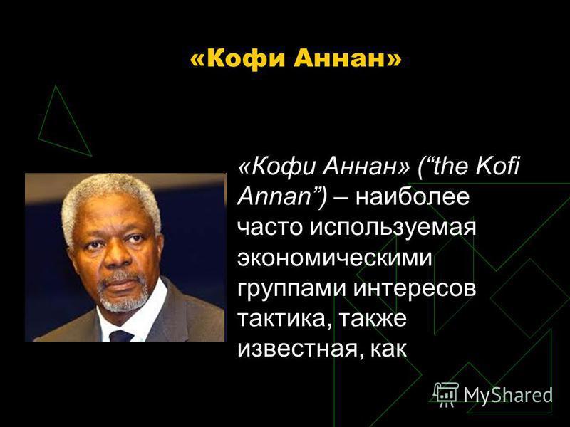 «Кофи Аннан» «Кофи Аннан» (the Kofi Annan) – наиболее часто используемая экономическими группами интересов тактика, также известная, как