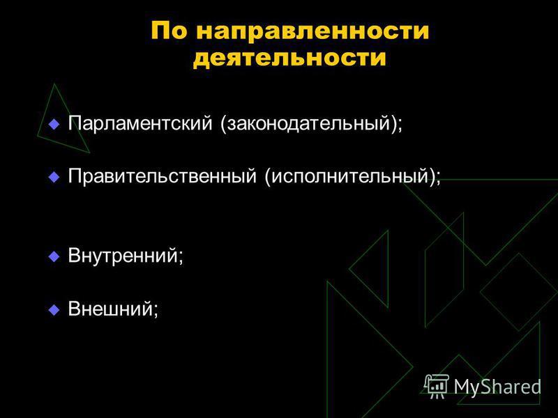 По направленности деятельности Парламентский (законодательный); Правительственный (исполнительный); Внутренний; Внешний;