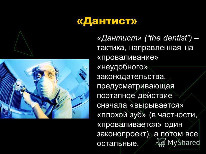 «Дантист» «Дантист» (the dentist) – тактика, направленная на «проваливание» «неудобного» законодательства, предусматривающая поэтапное действие – сначала «вырывается» «плохой зуб» (в частности, «проваливается» один законопроект), а потом все остальны