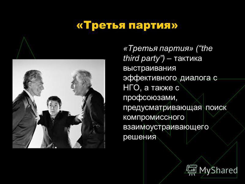 «Третья партия» «Третья партия» (the third party) – тактика выстраивания эффективного диалога с НГО, а также с профсоюзами, предусматривающая поиск компромиссного взаимоустраивающего решения