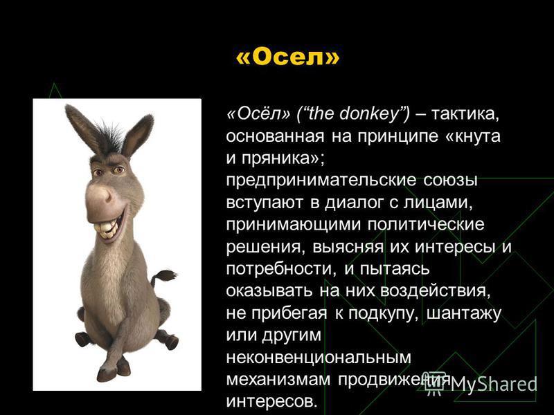«Осел» «Осёл» (the donkey) – тактика, основанная на принципе «кнута и пряника»; предпринимательские союзы вступают в диалог с лицами, принимающими политические решения, выясняя их интересы и потребности, и пытаясь оказывать на них воздействия, не при