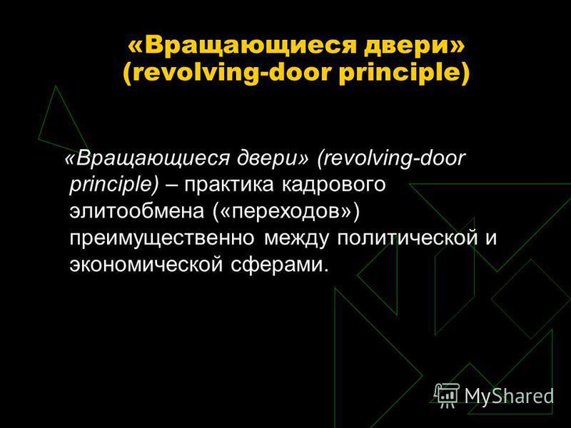 «Вращающиеся двери» (revolving-door principle) «Вращающиеся двери» (revolving-door principle) – практика кадрового элитообмена («переходов») преимущественно между политической и экономической сферами.