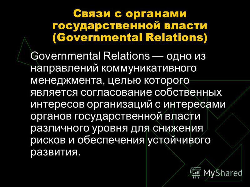 Связи с органами государственной власти (Governmental Relations) Governmental Relations одно из направлений коммуникативного менеджмента, целью которого является согласование собственных интересов организаций с интересами органов государственной влас
