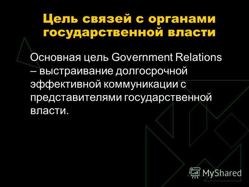 Цель связей с органами государственной власти Основная цель Government Relations – выстраивание долгосрочной эффективной коммуникации с представителями государственной власти.