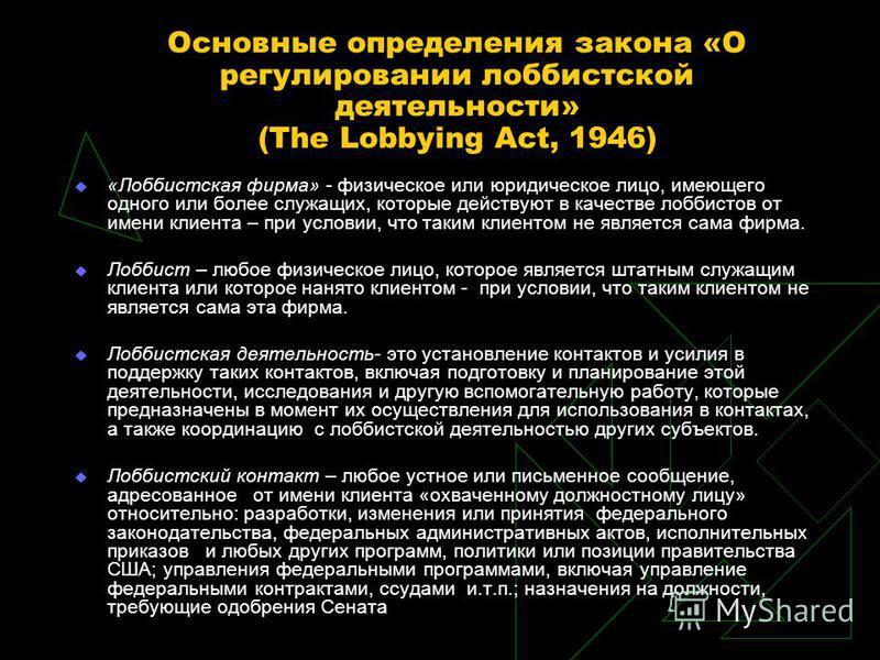 Основные определения закона «О регулировании лоббистской деятельности» (The Lobbying Act, 1946) «Лоббистская фирма» - физическое или юридическое лицо, имеющего одного или более служащих, которые действуют в качестве лоббистов от имени клиента – при у
