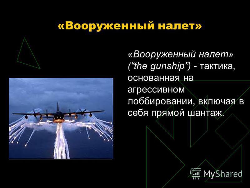 «Вооруженный налет» «Вооруженный налет» (the gunship) - тактика, основанная на агрессивном лоббировании, включая в себя прямой шантаж.