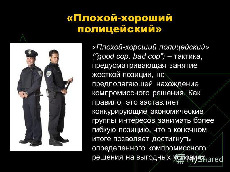 «Плохой-хороший полицейский» «Плохой-хороший полицейский» (good cop, bad cop) – тактика, предусматривающая занятие жесткой позиции, не предполагающей нахождение компромиссного решения. Как правило, это заставляет конкурирующие экономические группы ин