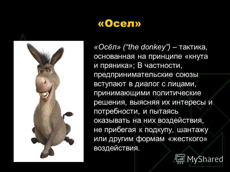 «Осел» «Осёл» (the donkey) – тактика, основанная на принципе «кнута и пряника»; В частности, предпринимательские союзы вступают в диалог с лицами, принимающими политические решения, выясняя их интересы и потребности, и пытаясь оказывать на них воздей