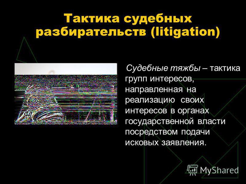 Тактика судебных разбирательств (litigation) Судебные тяжбы – тактика групп интересов, направленная на реализацию своих интересов в органах государственной власти посредством подачи исковых заявления.