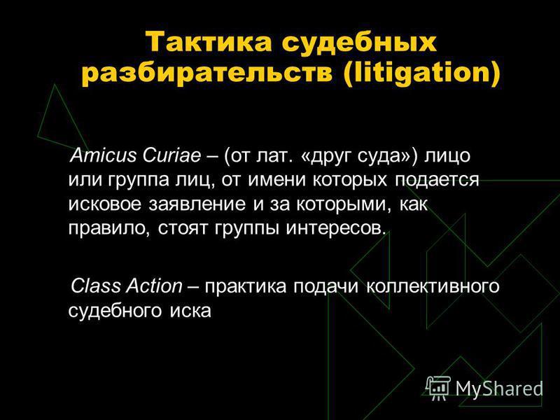 Тактика судебных разбирательств (litigation) Amicus Curiae – (от лат. «друг суда») лицо или группа лиц, от имени которых подается исковое заявление и за которыми, как правило, стоят группы интересов. Сlass Action – практика подачи коллективного судеб