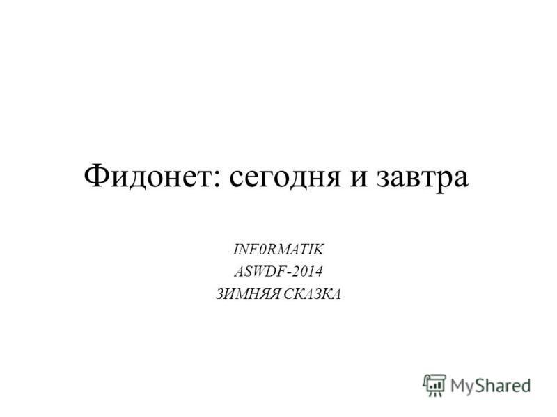 Фидонет: сегодня и завтра INF0RMATIK ASWDF-2014 ЗИМНЯЯ СКАЗКА