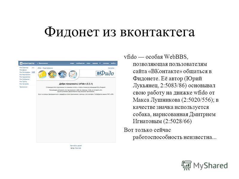 Фидонет из вконтактега vfido особая WebBBS, позволяющая пользователям сайта «ВКонтакте» общаться в Фидонете. Её автор (Юрий Лукьянец, 2:5083/86) основывал свою работу на движке wfido от Макса Лушникова (2:5020/556); в качестве значка используется соб
