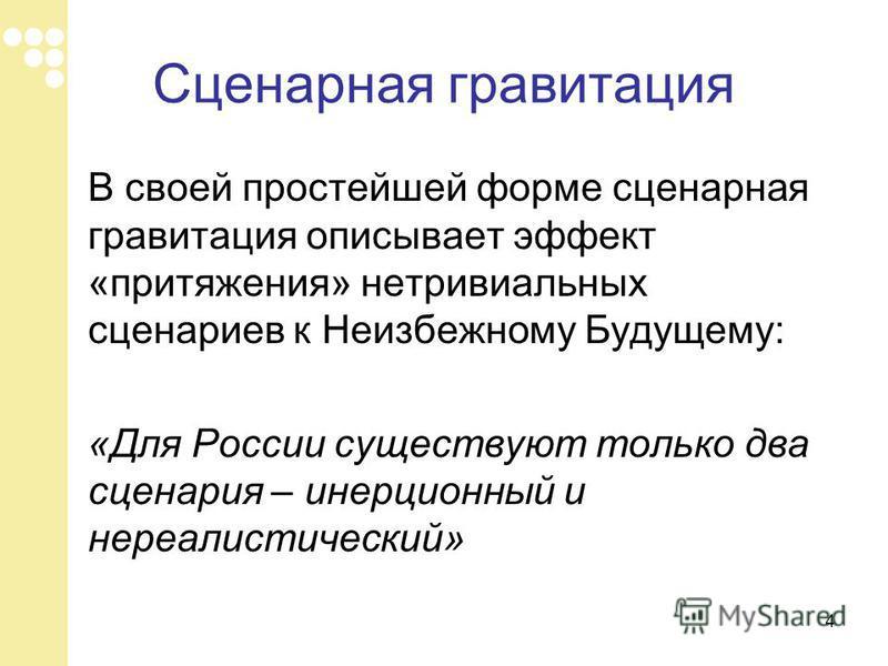 Сценарная гравитация В своей простейшей форме сценарная гравитация описывает эффект «притяжения» нетривиальных сценариев к Неизбежному Будущему: «Для России существуют только два сценария – инерционный и нереалистический» 4