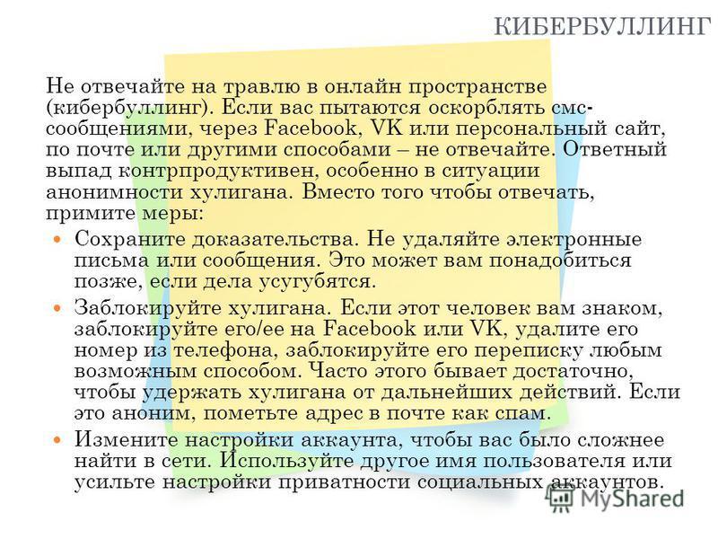КИБЕРБУЛЛИНГ Не отвечайте на травлю в онлайн пространстве (кибербуллинг). Если вас пытаются оскорблять смс- сообщениями, через Facebook, VK или персональный сайт, по почте или другими способами – не отвечайте. Ответный выпад контрпродуктивен, особенн