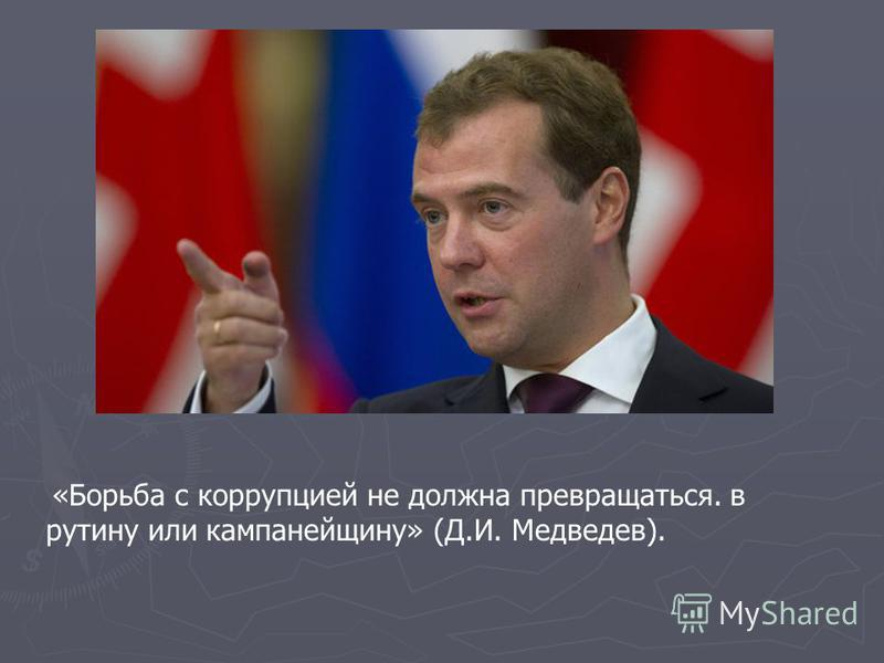 «Борьба с коррупцией не должна превращаться. в рутину или кампанейщину» (Д.И. Медведев).