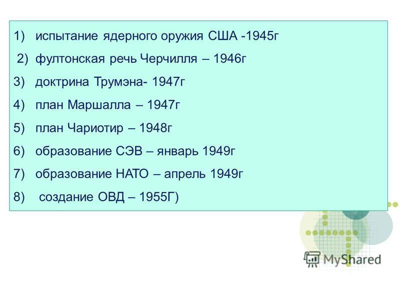 1) испытание ядерного оружия США -1945 г 2) фултонская речь Черчилля – 1946 г 3) доктрина Трумэна- 1947 г 4) план Маршалла – 1947 г 5) план Чариотир – 1948 г 6) образование СЭВ – январь 1949 г 7) образование НАТО – апрель 1949 г 8) создание ОВД – 195