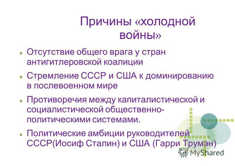 Причины « холодной войны » Отсутствие общего врага у стран антигитлеровской коалиции Стремление СССР и США к доминированию в послевоенном мире Противоречия между капиталистической и социалистической общественно- политическими системами. Политические