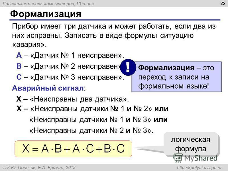 Логические основы компьютеров, 10 класс К.Ю. Поляков, Е.А. Ерёмин, 2013 http://kpolyakov.spb.ru 22 Формализация Прибор имеет три датчика и может работать, если два из них исправны. Записать в виде формулы ситуацию «авария». A – «Датчик 1 неисправен».