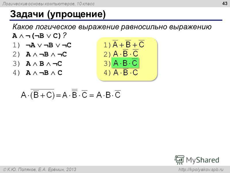 Логические основы компьютеров, 10 класс К.Ю. Поляков, Е.А. Ерёмин, 2013 http://kpolyakov.spb.ru Задачи (упрощение) 43 Какое логическое выражение равносильно выражению A ¬(¬B C) ? 1) ¬A ¬B ¬C 2) A ¬B ¬C 3) A B ¬C 4) A ¬B C 1) 2) 3) 4) 1) 2) 3) 4)