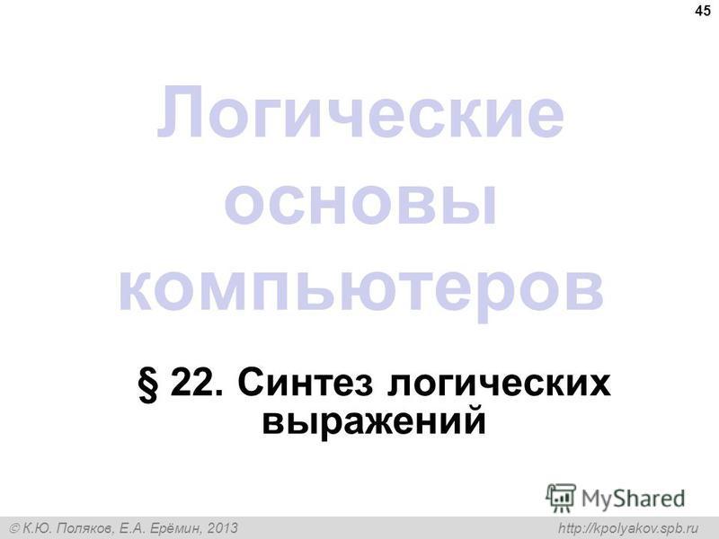 К.Ю. Поляков, Е.А. Ерёмин, 2013 http://kpolyakov.spb.ru 45 Логические основы компьютеров § 22. Синтез логических выражений