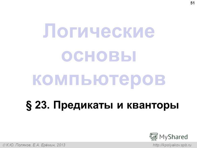 К.Ю. Поляков, Е.А. Ерёмин, 2013 http://kpolyakov.spb.ru 51 Логические основы компьютеров § 23. Предикаты и кванторы