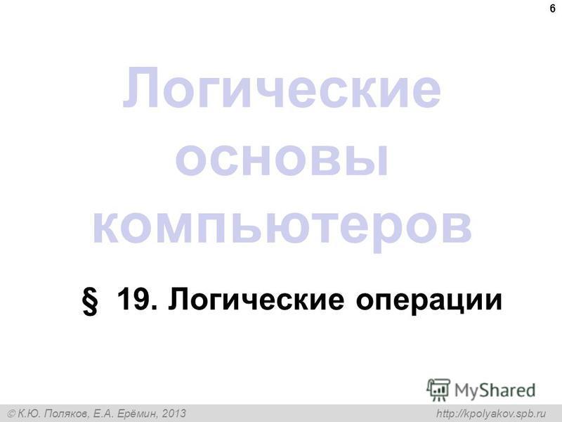 К.Ю. Поляков, Е.А. Ерёмин, 2013 http://kpolyakov.spb.ru 6 Логические основы компьютеров § 19. Логические операции