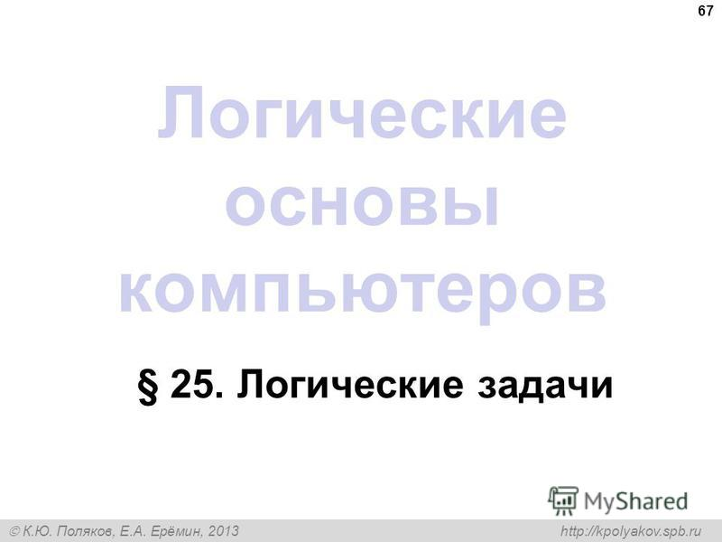 К.Ю. Поляков, Е.А. Ерёмин, 2013 http://kpolyakov.spb.ru 67 Логические основы компьютеров § 25. Логические задачи