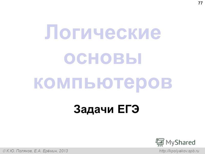 К.Ю. Поляков, Е.А. Ерёмин, 2013 http://kpolyakov.spb.ru 77 Логические основы компьютеров Задачи ЕГЭ