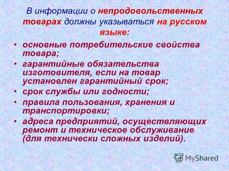 В информации о непродовольственных товарах должны указываться на русском языке: основные потребительские свойства товара; гарантийные обязательства изготовителя, если на товар установлен гарантийный срок; срок службы или годности; правила пользования