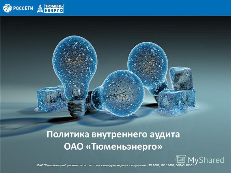 Политика внутреннего аудита ОАО «Тюменьэнерго» ОАО Тюменьэнерго работает в соответствии с международными стандартами ISO 9001, ISO 14001, OHSAS 18001