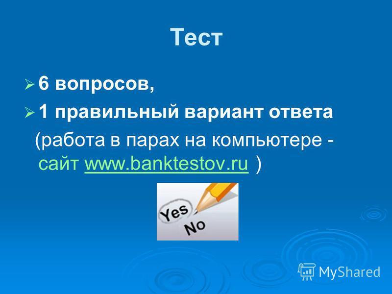 Тест 6 вопросов, 1 правильный вариант ответа (работа в парах на компьютере - сайт www.banktestov.ru )www.banktestov.ru