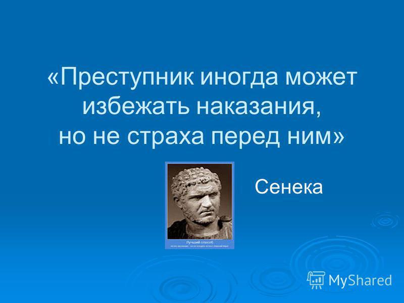 «Преступник иногда может избежать наказания, но не страха перед ним» Сенека