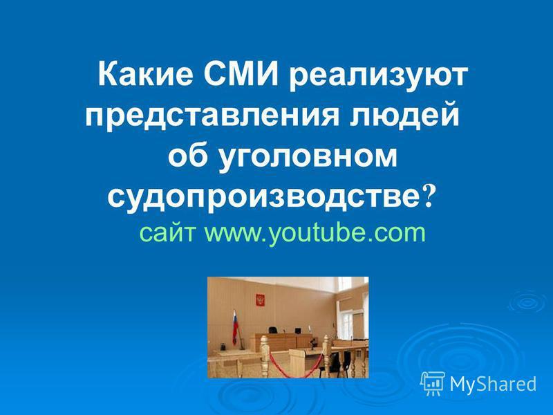 Какие СМИ реализуют представления людей об уголовном судопроизводстве ? сайт www.youtube.com