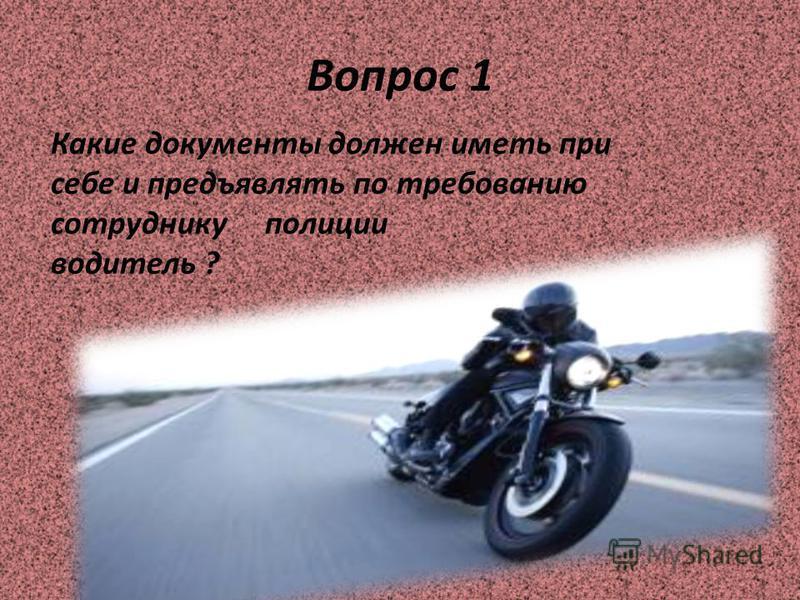 Вопрос 1 Какие документы должен иметь при себе и предъявлять по требованию сотруднику полиции водитель ?